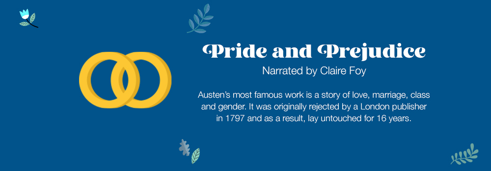 Pride and Prejudice | Narrated by Claire Foy | Austen's most famous work is a story of love, marriage, class and gender. It was originally rejected by a London publisher in 1797 and as a result, lay untouched for 16 years.