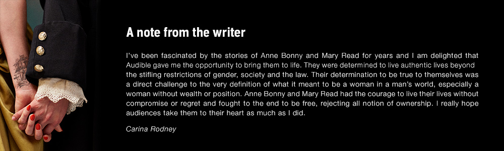A note from the writer. I've been fascinated by the stories of Anne Bonny and Mary Read for years and delighted that Audible gave me the opportunity to bring them to life. They were determined to live authentic lives beyond the stifling restrictions of gender, society and the law. Their determination to be true to themselves was a direct challenge to the very definition of what it meant to be a woman in a man's world, especially a woman without wealth or position. Anne Bonny and Mary Read had the courage to live their lives without compromise or regret and fought to the end to be free, rejecting all notion of ownership. I really hope audiences take them to their heart as much as I did. Carina Rodney