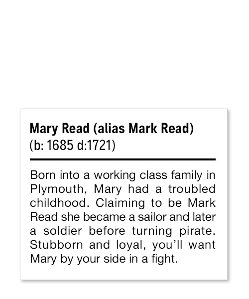 Mary Read (alias Mark Read) (b: 1685 d:1721) Born into a working class family in Plymouth, Mary had a troubled childhood. Claiming to be Mark Read she became a sailor and later a soldier before turning pirate. Stubborn and loyal, you'll want Mary by your side in a fight.