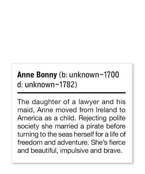 Anne Bonny (b: unknown~1700 d: unknown~1782) The daughter of a lawyer and his maid, Anne moved from Ireland to America as a child. Rejecting polite society she married a pirate before turning to the seas herself for a life of freedom and adventure. She's fierce and beautiful, impulsive and brave.