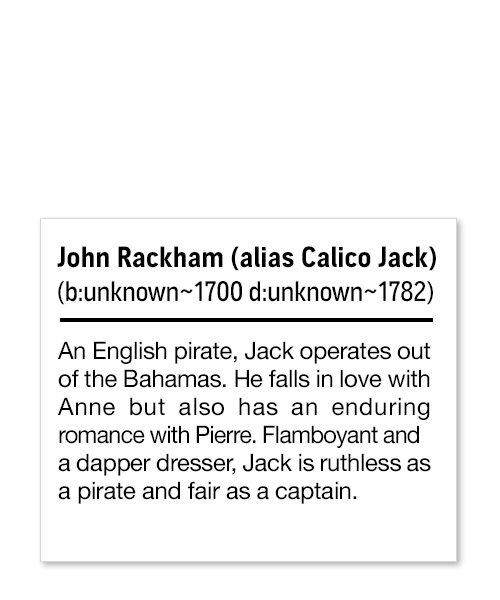 John Rackham (alias Calico Jack) (b: unknown~1700 d: unknown~1782) An English pirate, Jack operates out of the Bahamas. He falls in love with Anne but also has an enduring romance with Pierre. Flamboyant and a dapper dresser, Jack is ruthless as a pirate and fair as a captain.