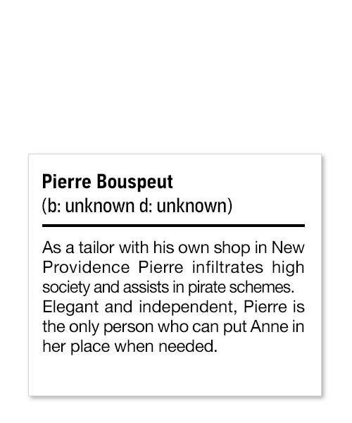 Pierre Bouspeut (b: unknown d: unknown) As a tailor with his own shop in New Providence Pierre infiltrates high society and assists in pirate schemes. Elegant and independent, Pierre is the only person who can put Anne in her place when needed.