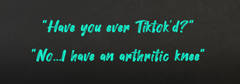 Have you ever Tiktok'd? No...I have an arthritic knee