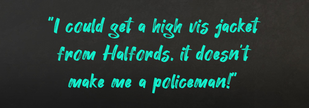 I could get a high vis jacket from Halfords, it doesn't make me a policeman!