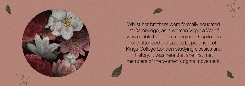 Whilst her brothers were formally educated at Cambridge, as a woman Virginia Woolf was unable to obtain a degree. Despite this she attended the Ladies Department of Kings College London studying classics and history. It was here that she first met members of the women's rights movement.