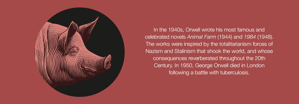In the 1940s, Orwell wrote his most famous and celebrated novels <i>Animal Farm</i> (1944) and <i>1984</i> (1948). The works were inspired by the totalitarianism forces of Nazism and Stalinism that shook the world, and whose consequences reverberated throughout the 20th Century. In 1950, George Orwell died in London following a battle with tuberculosis.