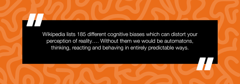 Wikipedia lists 185 different cognitive biases which can distort your perception of reality.... Without them we would be automatons, thinking, reacting and behaving in entirely predictable ways.