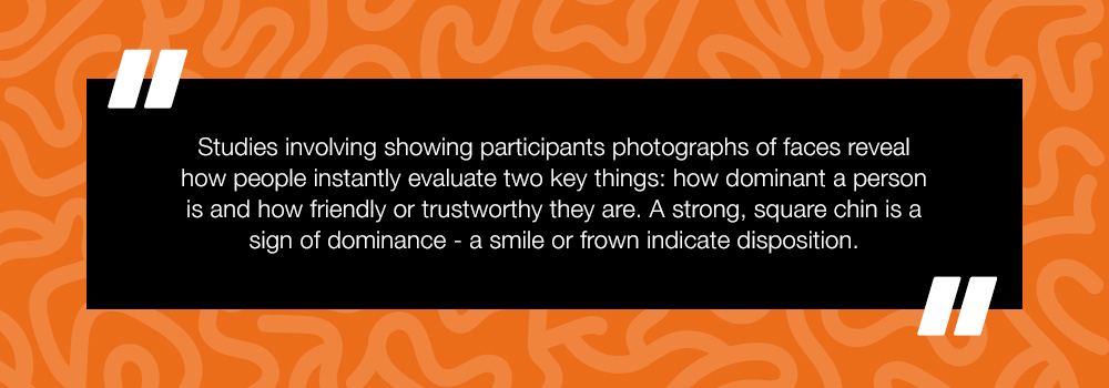 Studies involving showing participants photographs of faces reveal how people instantly evaluate two key things: how dominant a person is and how friendly or trustworthy they are. A strong, square chin is a sign of dominance - a smile of frown indicate disposition.