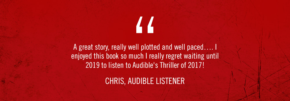 <q>A great story, really well plotted and well paced... I enjoyed this book so much I really regret waiting until 2019 to listen to Audible's Thriller of 2017!</q> Chris, Audible listener
