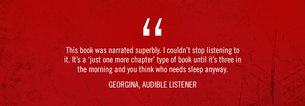<q>This book was narrated superbly. I couldn't stop listening to it. It's a 'just one more chapter' type of book until it's three in the morning and you think who needs sleep anyway.</q> Georgina, Audible listener