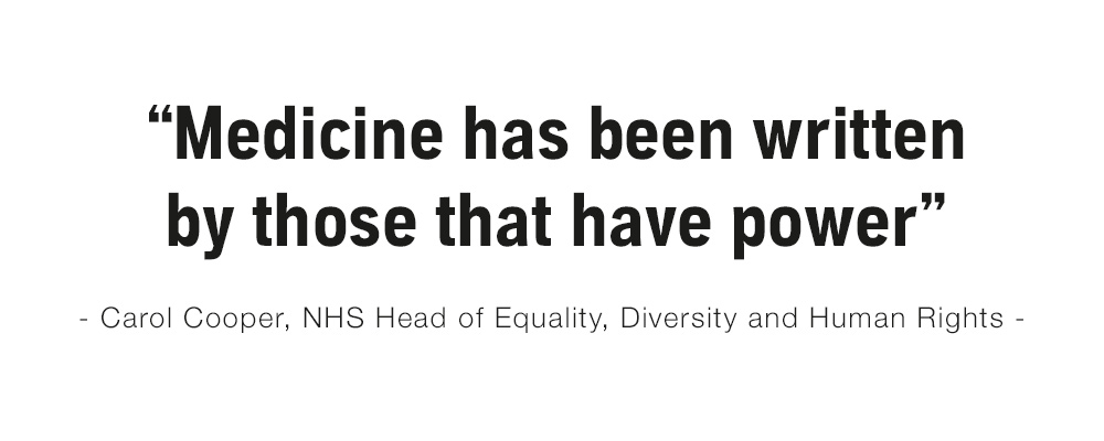 """Medicine has been written by those that have power"" - Carol Cooper, NHS Head of Equality, Diversity and Human Rights"