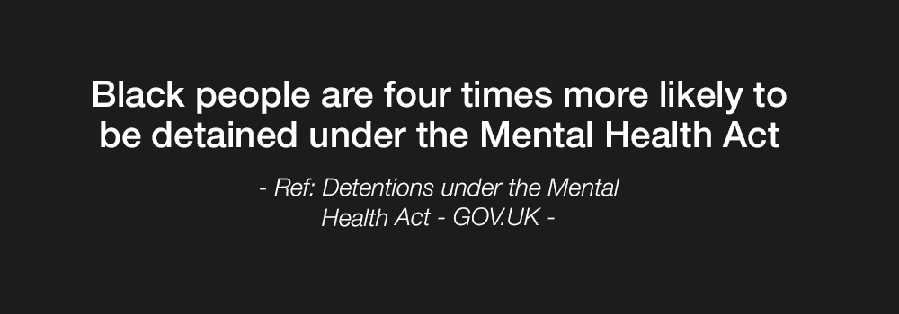 Black people are four times more likely to be detained under the Mental Health Act - Ref: Detentions under the Mental Health Act - GOV.UK -