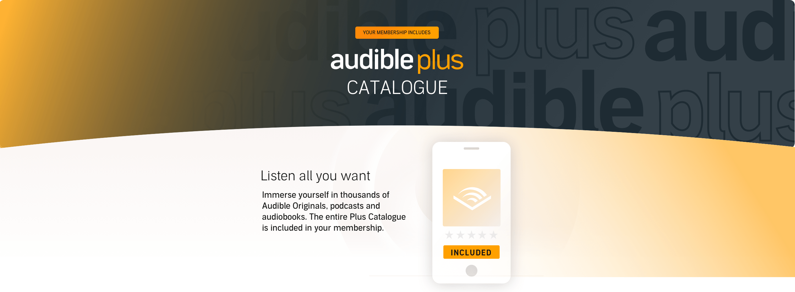 Immerse yourself in thousands of Audible Originals, podcasts and audiobooks. The entire Plus Catalogue is included in your membership.