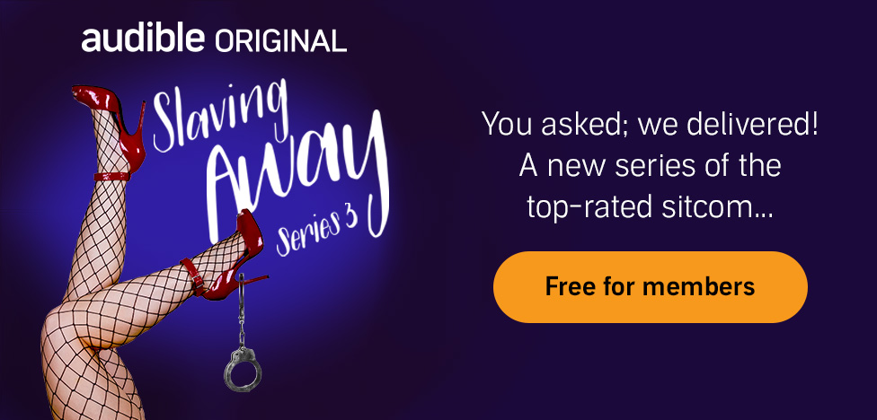 Slaving Away Series 3. An Audible Original Podcast. You asked, we delivered. A new series of the top-rated sitcom. Free for members