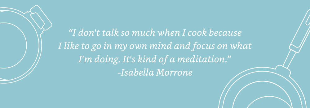 I don't talk so much when I cook because I like to go in my own mind and focus on what I'm doing. It's kind of a meditation. - Isabella Morrone