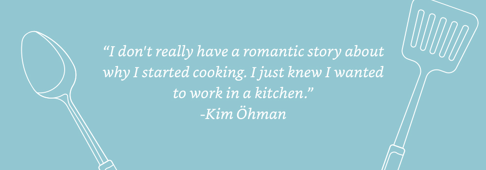 I don't really have a romantic story about why I started cooking. I just knew I wanted to work in a kitchen. - Kim Öhman