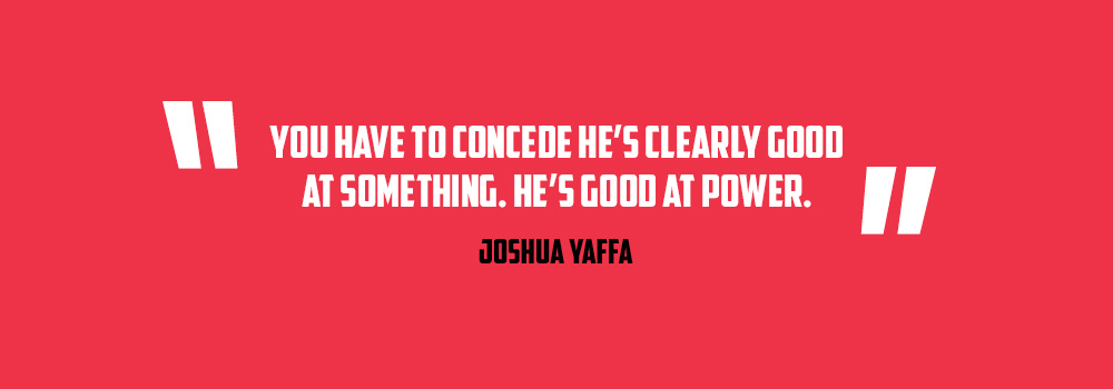 You have to conceded he's clearly good at something. He's good a power..