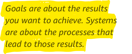 Quote: Goals are about the results you want to achieve. Systems are about the processes that lead to those results.