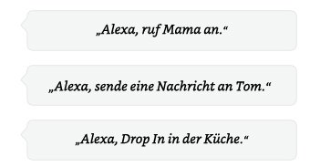 Alexa, ruf Mama an. | Alexa, sende eine Nachricht an Tom. | Alexa, Drop In in der Küche.