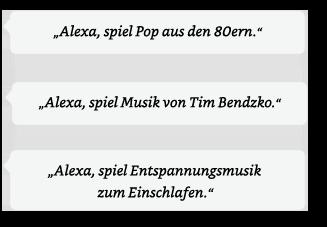 Alexa, spiel Pop aus den 80ern. | Alexa, spiel Musik von Tim Bendzko. | Alexa, spiel Entspannungsmusik zum Einschlafen.