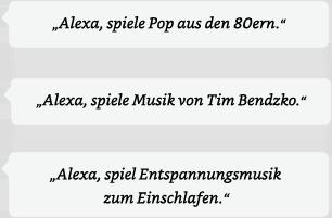 Alexa, spiel Pop aus den 80ern. | Alexa, spiele Musik von Tim Bendzko. | Alexa, spiel Entspannungsmusik zum Einschlafen.
