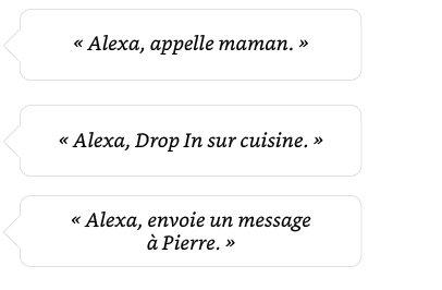 Alexa, appelle maman. | Alexa, Drop In sur cuisine.| Alexa, envoie un message à Pierre.