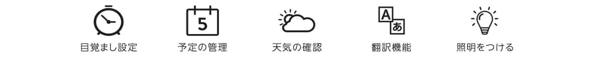 目覚まし設定・予定の管理・天気の確認・翻訳機能・照明をつける