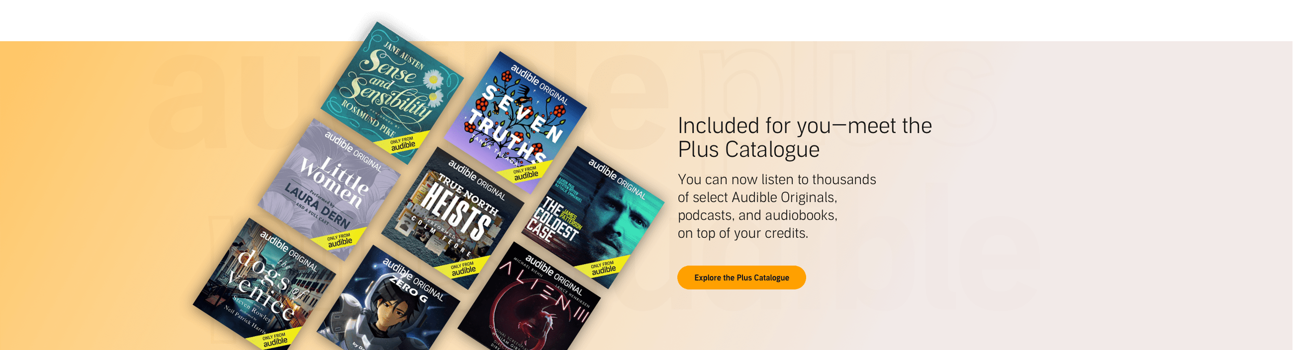 Included for you—meet the Plus Catalogue. You can now listen to thousands of select Audible Originals, podcasts, and audiobooks, on top of your credits. Explore the Plus Catalogue >