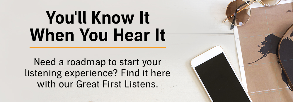 You'll know it when you hear it. Need a roadmap to start your listening experience? Find it here with our Great First Listens.