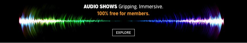 AUDIO SHOWS: Gripping. Immersive. 100% free for members. Click to discover them all.