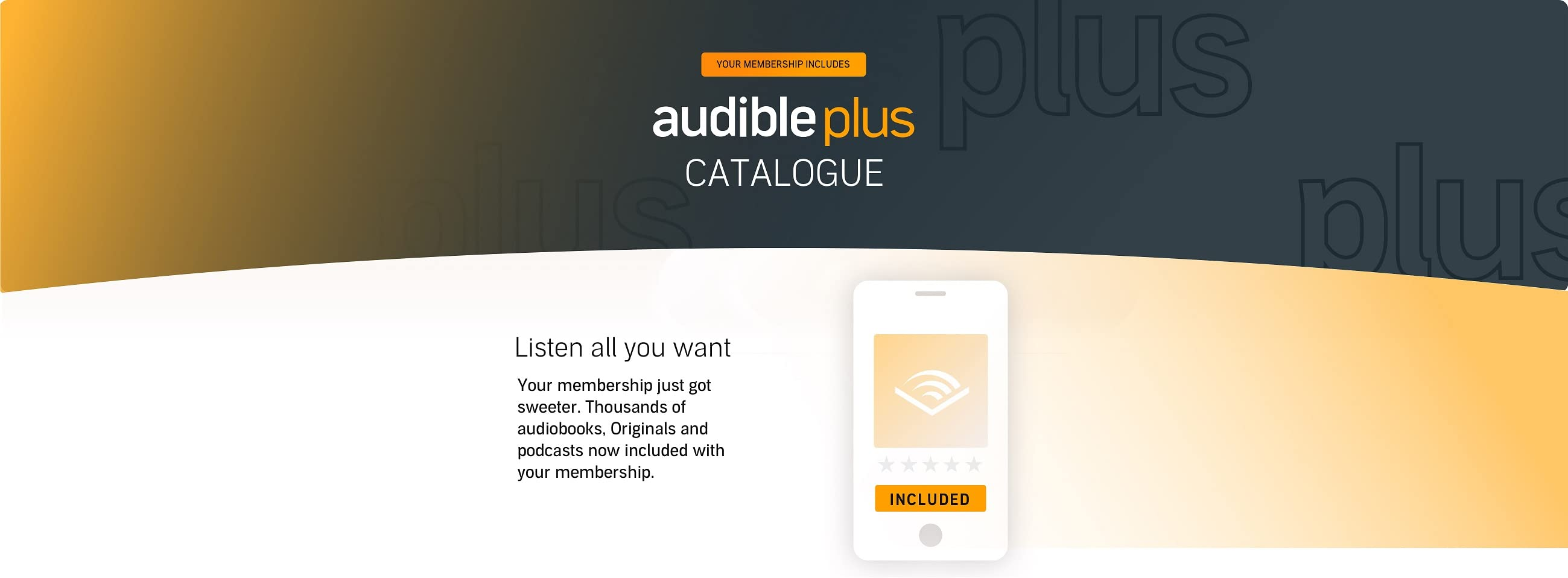 Your membership includes: The Audible Plus Catalogue. The plan you know and so much more. Your membership is now called Audible Premium Plus. Listen all you want to the Plus Catalogue, on top of your credits. That's thousands of Originals, podcasts and select audiobooks - at no extra cost.
