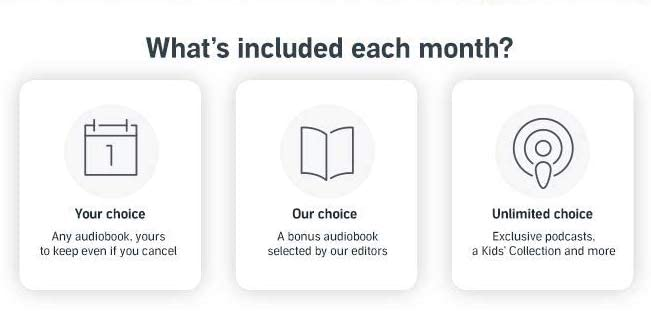 What's included Each Month? Your choice of audiobook. Yours to keep even if you cancel. A bonus audiobook chosen by our editors. Unlimited access to exclusive podcasts, a Kid's Collection and more.