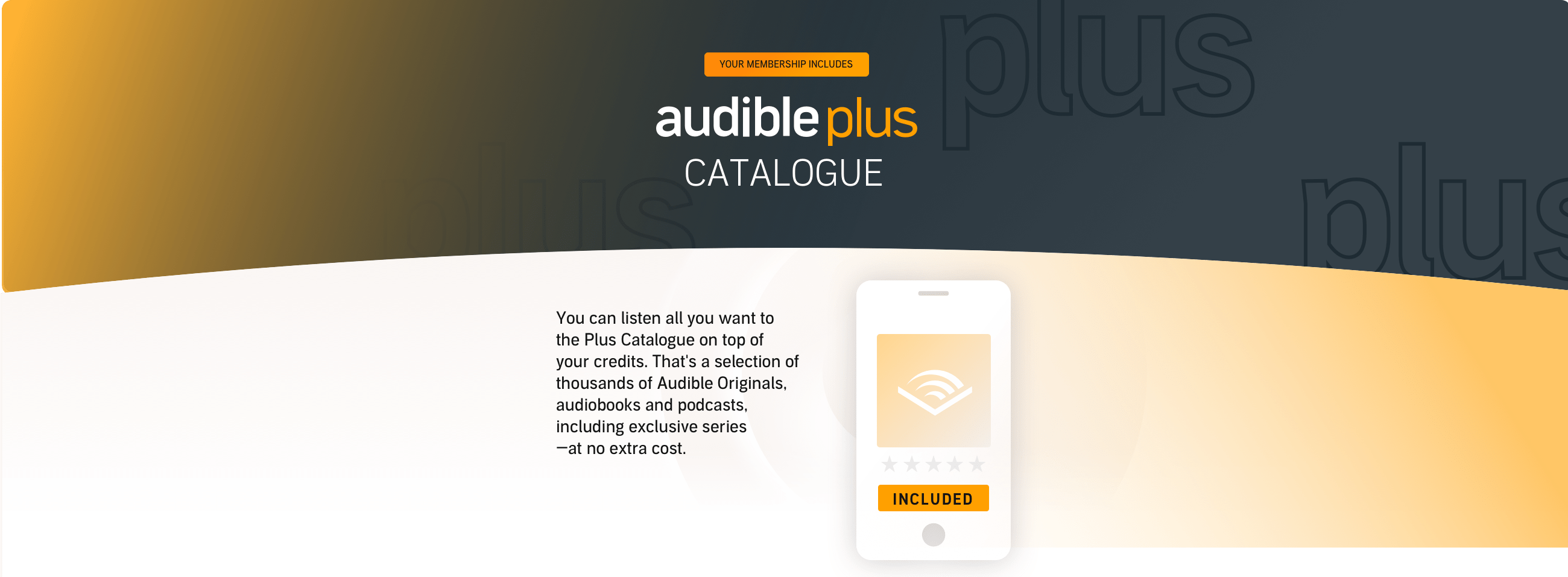 You can listen all you want to the Plus Catalogue on top of your credits. That's thousands of audiobooks, podcasts and Originals - at no extra cost.