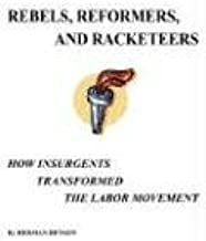 Rebels, Reformers, And Racketeers: How Insurgents Transformed The Labor Movement