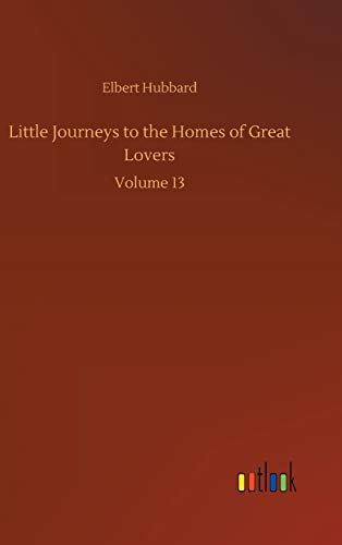 Little Journeys to the Homes of Great Lovers: Volume 13