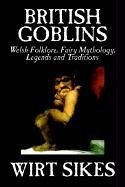 British Goblins: Welsh Folklore, Fairy Mythology, Legends and Traditions by Wilt Sikes, Fiction, Fairy Tales, Folk Tales, Legends & Mythology