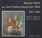 Bemalte Möbel aus dem Vorderen Bayerischen Wald 1817-1865: Beiträge zur Möbelforschung in Ostbayern Bernried-Deggendorf