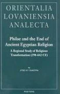 Philae and the End of Ancient Egyptian Religion: A Regional Study of Religious Transformation (298-642 CE) (Orientalia Lovaniensia Analecta)