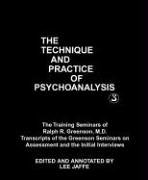 The Technique and Practice of Psychoanalysis: The Training Seminars of Ralph R. Greenson, M.D. : Transcripts of the Greenson Seminars on Assessment and the Initial Interviews (Monograph Series of the Ralph R. Greenson Memorial Library of the San diego Psychoanalytic Society and Institute, 3)