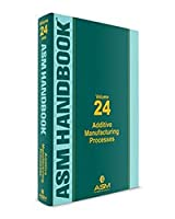 ASM Handbook, Volume 24: Additive Manufacturing Processes