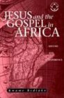 Jesus and the Gospel in Africa: History and Experience (Theology in Africa Series) - Kwame Bediako