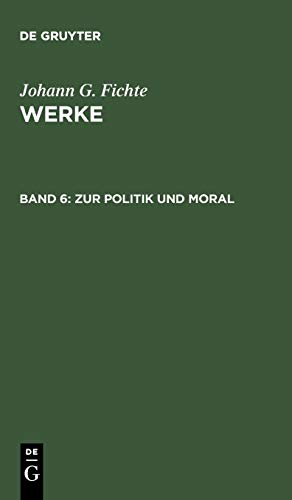 Werke, 11 Bde., Bd.6, Zur Politik und Moral. (Johann G. Fichte: Werke)