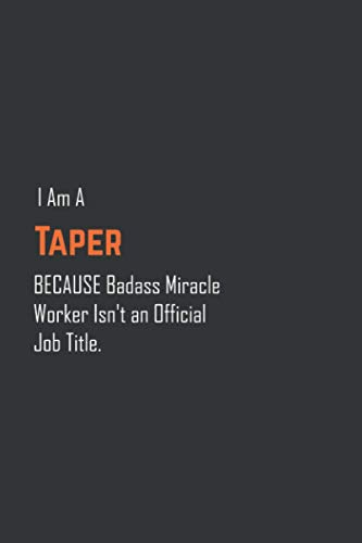 I Am A Taper Because Badass Miracle Worker Isn't an Official Job Title, Funny Taper Notebook University Graduation gift: Lined Notebook / Journal Gift, 120 Pages, 6x9, Soft Cover, Matte Finish
