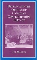 Britain and the Origins of Canadian Confederation 1837-67