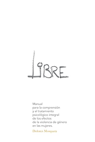 Libre: Manual para la comprensión y el tratamiento psicológico integral de los efectos de la violencia de género en las mujeres
