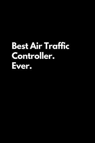 Best Air Traffic Controller. Ever: Funny Lined Notebook For Work, Office, Air Traffic, Women, Men, Coworkers, Controllers, Assistants