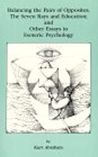 Balancing the Pairs of Opposites: Seven Rays and Education and Other Essays in Esoteric Psychology