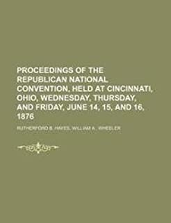 Proceedings of the Republican National Convention, Held at Cincinnati, Ohio, Wednesday, Thursday, and Friday, June 14, 15,...