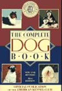 The Complete Dog Book: The Photograph, History and Official Standard of Every Breed Admitted to Akc Registration, and the Selection, Training, Breed