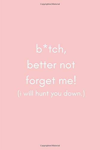B*itch Better Not Forget Me! I will Hunt You Down!: Funny Leaving and Moving Away Miss You Notebook Journal for Special Best Female Friends, Colleagues and Sisters.